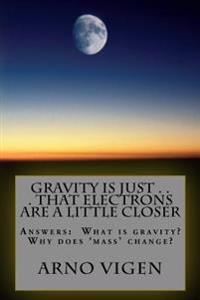 Gravity Is Just . . . That Electrons Are a Little Closer: Answers the Questions: What Is Gravity? Why Does 'Mass' Change?