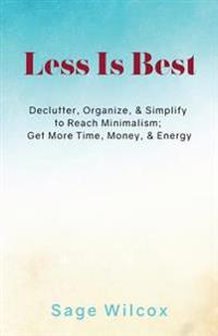 Less Is Best: Declutter, Organize, & Simplify to Reach Minimalism; Get More Time