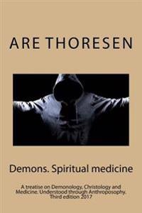 Demons, Spiritual Medicine: A Treatise on Demonology, Christology and Medicine. the Reality of the Demonic Threat Understood Through Anthroposophy