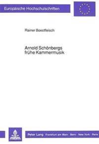 Arnold Schoenbergs Fruehe Kammermusik: Studien Unter Besonderer Beruecksichtigung Der Ersten Beiden Streichquartette