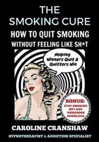The Smoking Cure: How to Quit Smoking Without Feeling Like Sh*t (with Bonus Workbook)