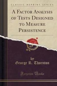 A Factor Analysis of Tests Designed to Measure Persistence (Classic Reprint)