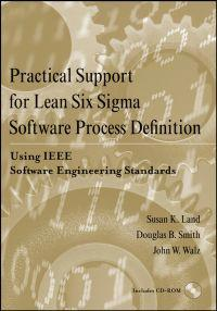 Practical Support for Lean Six SIGMA Software Process Definition: Using IEEE Software Engineering Standards