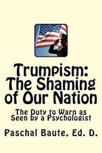 Trumpism: The Shaming of Our Nation: The Duty to Warn as Seen by a Psychologist