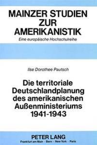 Die Territoriale Deutschlandplanung Des Amerikanischen Aussenministeriums 1941-1943