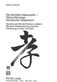 Die Familiaere Katastrophe - Wang Wenxings Literarischer Bildersturm: Sprache Und Stil Des Romans -Jiabian- Mit Einer Teiluebersetzung Und Einer Einfu
