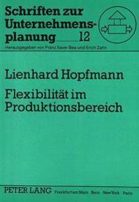 Flexibilitaet Im Produktionsbereich: Ein Dynamisches Modell Zur Analyse Und Bewertung Von Flexibilitaetspotentialen