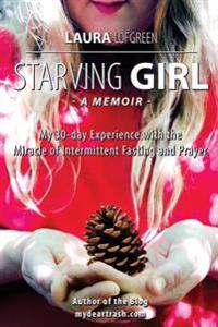 Starving Girl: My 30-Day Experience with the Miracle of Intermittent Fasting and Prayer