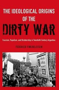 The Ideological Origins of the Dirty War: Fascism, Populism, and Dictatorship in Twentieth Century Argentina