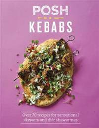 Posh Kebabs: Over 70 Recipes for Sensational Skewers and Chic Shawarmas