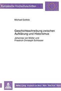 Geschichtsschreibung Zwischen Aufklaerung Und Historismus: Johannes Von Mueller Und Friedrich Christoph Schlosser