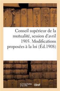Conseil Sup�rieur de la Mutualit�, Session d'Avril 1905. Modifications Propos�es � La Loi