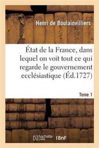 Etat de la France, Dans Lequel on Voit Tout Ce Qui Regarde Le Gouvernement Ecclesiastique Tome 1