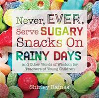 Never, Ever, Serve Sugary Snacks on Rainy Days: And Other Words of Wisdom for Teachers of Young Children