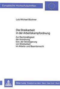 Die Streikarbeit in Der Arbeitskampfordnung: Zur Rechtmaessigkeit Der Anordnung Bzw. Der Verweigerung Von Streikarbeit Im Arbeits- Und Beamtenrecht