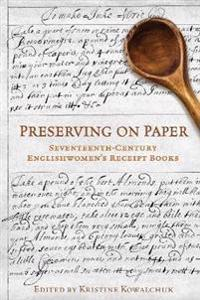 Preserving on Paper: Seventeenth-Century Englishwomen's Receipt Books