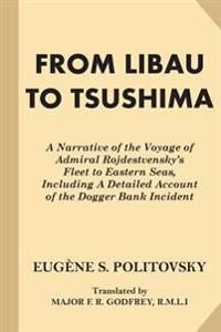 From Libau to Tsushima: A Narrative of the Voyage of Admiral Rojdestvensky's Fleet to Eastern Seas, Including a Detailed Account of the Dogger