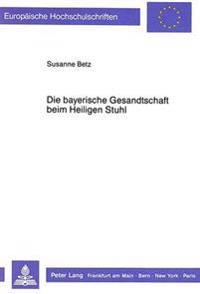 Die Bayerische Gesandtschaft Beim Heiligen Stuhl: Vom Vorabend Des I. Vatikanischen Konzils Bis Zu Den Anfaengen Des Kulturkampfes
