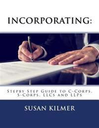 Incorporating: Step by Step Guide to S Corps, C Corps, Llcs and Llps
