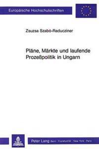 Plaene, Maerkte Und Laufende Prozesspolitik in Ungarn