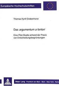 Das Argumentum a Fortiori: Eine Pilot-Studie Anhand Der Praxis Von Entscheidungsbegruendungen