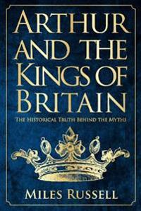 Arthur and the Kings of Britain: The Historical Truth Behind the Myths