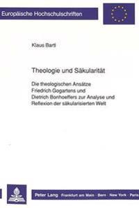 Theologie Und Saekularitaet: Die Theologischen Ansaetze Friedrich Gogartens Und Dietrich Bonhoeffers Zur Analyse Und Reflexion Der Saekularisierten