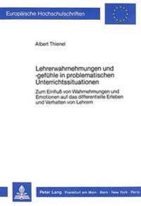 Lehrerwahrnehmungen Und -Gefuehle in Problematischen Unterrichtssituationen: Zum Einfluss Von Wahrnehmungen Und Emotionen Auf Das Differentielle Erleb