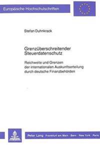 Grenzueberschreitender Steuerdatenschutz: Reichweite Und Grenzen Der Internationalen Auskunftserteilung Durch Deutsche Finanzbehoerden