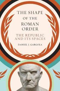 The Shape of the Roman Order: The Republic and Its Spaces