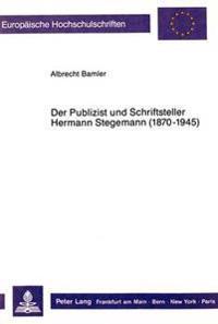 Der Publizist Und Schriftsteller Hermann Stegemann (1870-1945): Seine Wandlung Vom Linksliberalen Journalisten Zum Deutschnationalen Publizisten