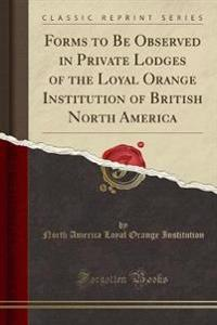 Forms to Be Observed in Private Lodges of the Loyal Orange Institution of British North America (Classic Reprint)