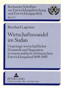 Wirtschaftswandel Im Sudan: Urspruenge Wirtschaftlicher Dynamik Und Stagnation in Einem Arabisch-Afrikanischen Entwicklungsland 1898 - 1985