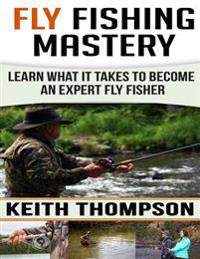 Fly Fishing Mastery: Learn What It Takes to Become an Expert Fly Fisher
