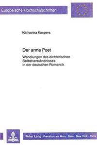 Der Arme Poet: Wandlungen Des Dichterischen Selbstverstaendnisses in Der Deutschen Romantik