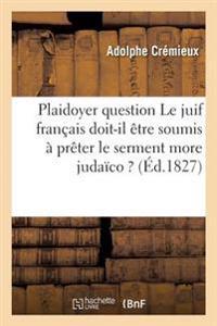 Plaidoyer Sur Cette Question Le Juif Franaais Doit-Il Aatre Soumis a Praater Le Serment More Judaaco ?