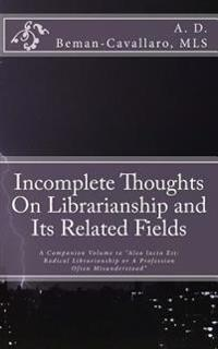 Incomplete Thoughts on Librarianship and Its Related Fields: A Companion Volume to Alea Iacta Est: Radical Librarianship or a Profession Often Misunde
