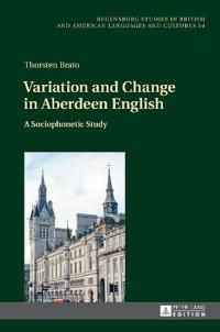 Variation and Change in Aberdeen English: A Sociophonetic Study