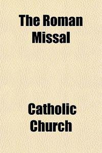 The Roman Missal; Translated Into the English Language for the Use of the Laity. to Which Is Prefixed, an Historical Explanation of the Vestments, Cer