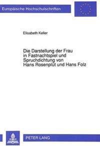 Die Darstellung Der Frau in Fastnachtspiel Und Spruchdichtung Von Hans Rosenpluet Und Hans Folz