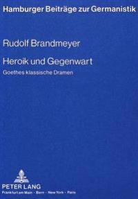 Heroik Und Gegenwart: Goethes Klassische Dramen