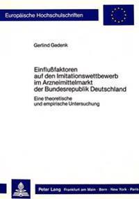 Einflussfaktoren Auf Den Imitationswettbewerb Im Arzneimittelmarkt Der Bundesrepublik Deutschland: Eine Theoretische Und Empirische Untersuchung