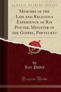 Memoirs of the Life and Religious Experience of Ray Potter, Minister of the Gospel, Pawtucket (Classic Reprint)