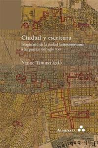 Ciudad y Escritura. Imaginario de La Ciudad Latinoamericana a Las Puertas del Siglo XXI