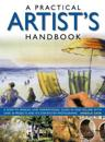A Practical Artist's Handbook: A How-To Manual and Inspirational Guide in One Volume, with Over 30 Projects and 475 Step-By-Step Photographs