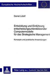 Entwicklung Und Einfuehrung Entscheidungsunterstuetzender Computermodelle Fuer Das Strategische Management: Konzepte Und Praktische Anwendungen