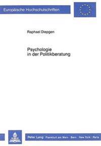 Psychologie in Der Politikberatung: Erhebungen Zur Sicht Von Politikern Und Waehlern. Ueberlegungen Zur Theorie Und Forschungsmethodik