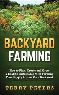 Backyard Farming: How to Plan, Create and Grow a Healthy Sustainable Mini Farming Food Supply in Your Own Backyard