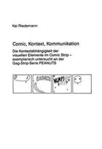 Comic, Kontext, Kommunikation: Die Kontextabhaengigkeit Der Visuellen Elemente Im Comic Strip. Exemplarisch Untersucht an Der Gag-Strip-Serie Peanuts