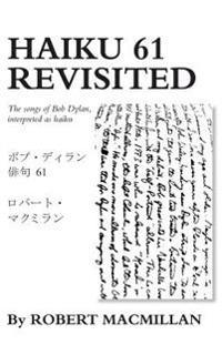 Haiku 61 Revisited: The Songs of Bob Dylan, Interpreted as Haiku